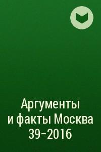 Аргументы и факты Москва 39-2016