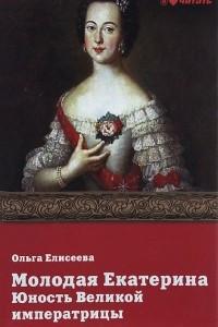 Молодая Екатерина. Юность Великой императрицы