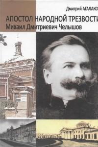 Апостол народной трезвости. Михаил Дмитриевич Челышов