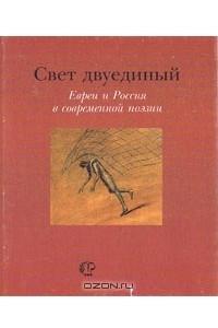 Свет двуединый. Евреи и Россия в современной поэзии