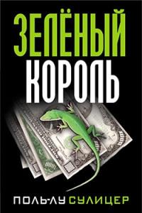 Зеленый король. (экономический роман). 8-е изд. Сулицер П.-Л.