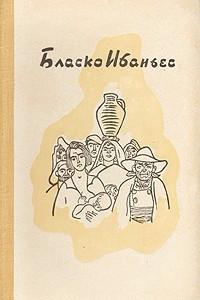 Бласко Ибаньес. Избранные произведения в трех томах. Том 1. Хутор. Непрошеный гость