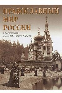 Православный мир России в фотографиях XIX - начала XX века