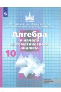 Алгебра и начала математического анализа.10 класс. Учебник. Базовый и углубленный уровень