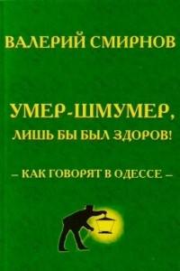 Умер-шмумер, лишь бы был здоров! Как говорят в Одессе