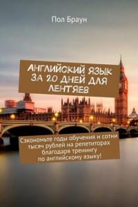 Английский язык за 20 дней для лентяев. Сэкономьте годы обучения исотни тысяч рублей нарепетиторах благодаря тренингу поанглийскому языку!