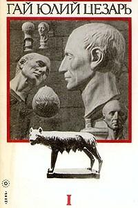 Записки Юлия Цезаря и его продолжателей. В двух томах. Том 1