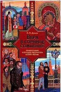 Вера в горниле сомнений: Православие и русская литература в XVII-XX веках
