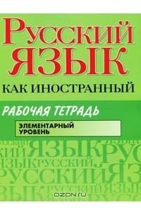 Русский язык как иностранный. Элементарный уровень. Рабочая тетрадь
