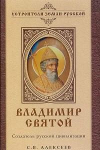 Владимир Святой. Создатель русской цивилизации