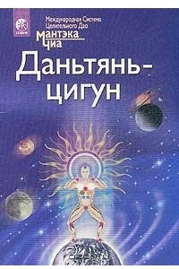 Даньтянь-цигун. Полная система даосских дисциплин для тела, ума и духа