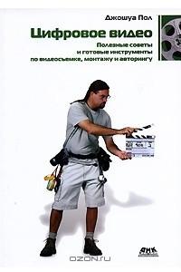 Цифровое видео. Полезные советы и готовые инструменты по видеосъемке, монтажу и авторингу