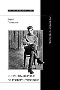 Борис Пастернак: по ту сторону поэтики (Философия. Музыка. Быт)