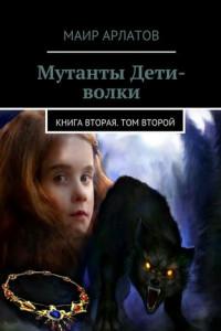 Мутанты Дети-волки. Книга вторая. Том второй