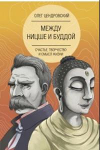 Между Ницше и Буддой. Счастье, творчество и смысл жизни