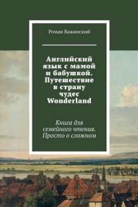 Английский язык смамой ибабушкой. Путешествие встрану чудес Wonderland. Книга для семейного чтения. Просто осложном
