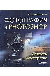 Фотография и Photoshop. Секреты мастерства