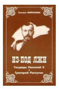 Из-под лжи. Государь Николай II. Григорий Распутин