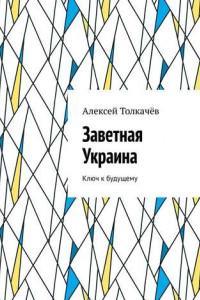 Заветная Украина. Ключ кбудущему