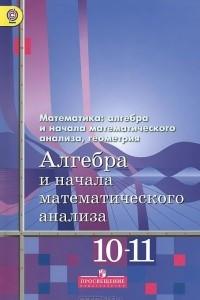 Алгебра и начала математического анализа. 10-11 классы. Базовый и углубленный уровни. Учебник