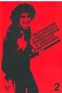 Антология современного анархизма и левого радикализма. Том 2. Флирт с анархизмом. Левые радикалы