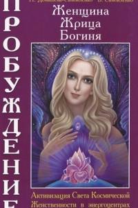 Женщина, Жрица, Богиня — Пробуждение. Книга 2. Активизация Света Космической Женственности в энергоцентрах Хара, Манипура и Акитра
