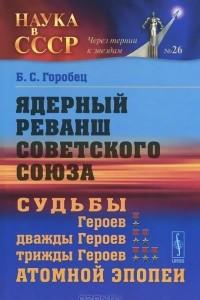 Ядерный реванш Советского Союза. Судьбы Героев, дважды Героев, трижды Героев атомной эпопеи