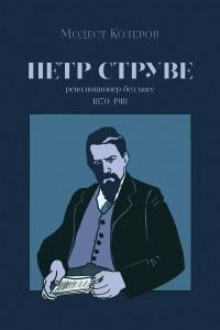 Пётр Струве: революционер без масс, 1870-1918