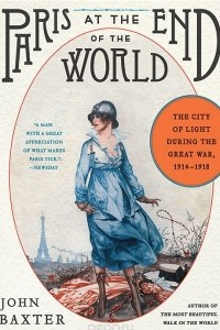 Paris at the End of the World: The City of Light During the Great War: 1914-1918