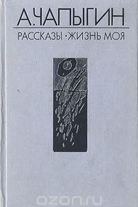 А. Чапыгин. Рассказы (1918 - 1930). Жизнь моя