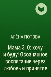 Мама 3. 0: хочу и буду! Осознанное воспитание через любовь и принятие