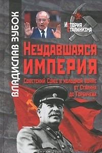 Неудавшаяся империя. Советский Союз в холодной войне от Сталина до Горбачева
