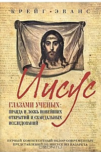 Иисус глазами ученых. Правда и ложь новейших открытий и скандальных исследований