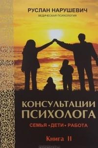 Консультации психолога. Семья, дети, работа. Ведическая психология. Книга 2