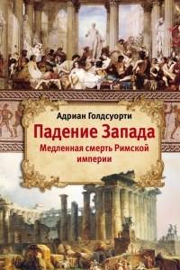 Падение Запада. Медленная смерть Римской империи