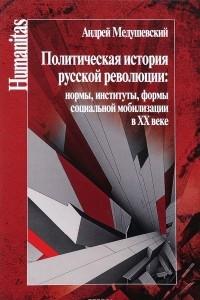 Политическая история русской революции. Нормы, институты, формы социальной мобилизации в XX веке