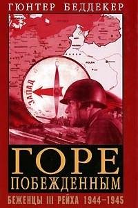 Горе побежденным. Беженцы III Рейха. 1944-1945