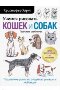 Учимся рисовать кошек и собак. Пошаговые уроки по созданию домашних любимцев