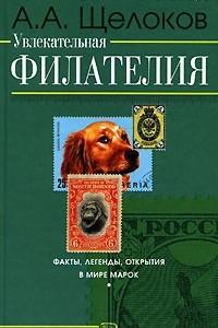 Увлекательная филателия. Факты, легенды, открытия в мире марок