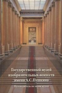Государственный музей изобразительных искусств имени А. С. Пушкина. Путеводитель по залам музея