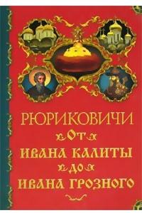 Рюриковичи. От Ивана Калиты до Ивана Грозного