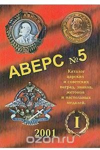 Аверс №5. Часть 1. Каталог царских и советских наград, знаков, жетонов и настольных медалей