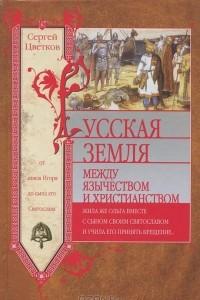 Русская земля. Между язычеством и христианством. От князя Игоря до сына его Святослава