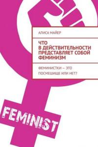 Что вдействительности представляет собой феминизм. Феминистки – это посмешище или нет?