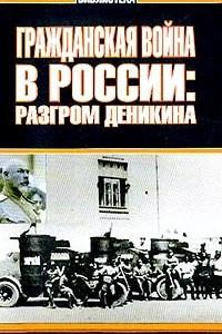 Гражданская война в России: Разгром Деникина
