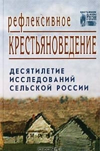 Рефлексивное крестьяноведение. Десятилетие исследований сельской России