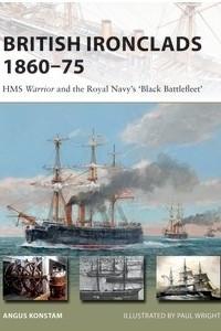 British Ironclads 1860–75: HMS Warrior and the Royal Navy's 'Black Battlefleet'