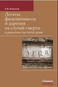 Легаты, фидеикомиы и дарения на случай смерти в римском частном праве. Монография