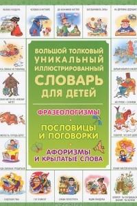 Большой толковый уникальный иллюстрированный словарь для детей. Фразеологизмы. Пословицы и поговорки. Афоризмы и крылатые слова
