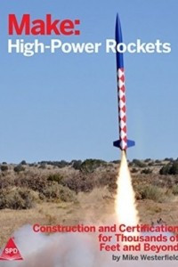 Make: High-Power Rockets - Construction and Certification for Thousands of Feet and Beyond
